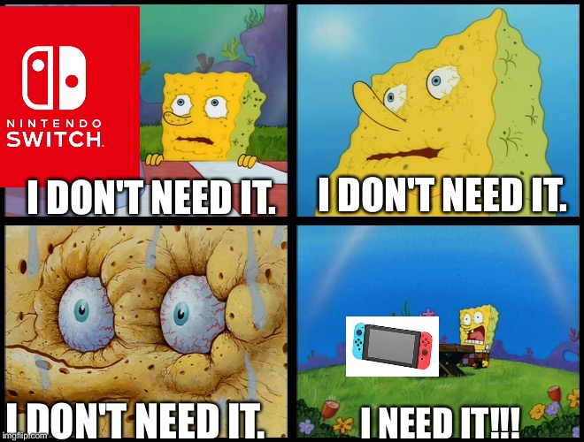 He needs a Nintendo Switch |  I DON'T NEED IT. I DON'T NEED IT. I DON'T NEED IT. I NEED IT!!! | image tagged in spongebob - i don't need it by henry-c,nintendo switch,spongebob,trends | made w/ Imgflip meme maker