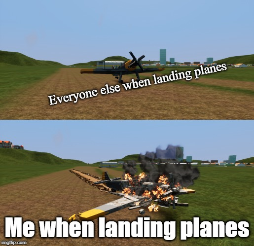 Oof |  Everyone else when landing planes; Me when landing planes | image tagged in bf109,battlefield 5,memes,planes,crash planes,warplanes | made w/ Imgflip meme maker