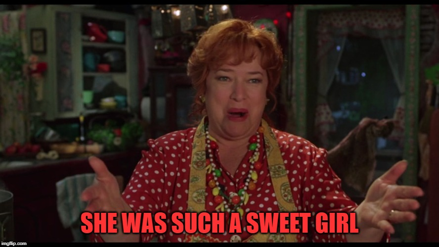 Exactly! Water Boy Mama | SHE WAS SUCH A SWEET GIRL | image tagged in exactly water boy mama | made w/ Imgflip meme maker