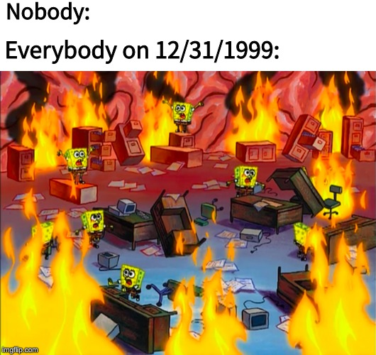 31st of december 1999, the day the world almost ended. | Nobody: Everybody on 12/31/1999: | image tagged in spongebob squarepants,memes,y2k,dank memes,computers | made w/ Imgflip meme maker