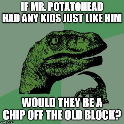 Another potato joke to count towards my theme week? Potato Chips Week June 30-July 7. | IF MR. POTATOHEAD HAD ANY KIDS JUST LIKE HIM WOULD THEY BE A CHIP OFF THE OLD BLOCK? | image tagged in memes,philosoraptor,potato chips | made w/ Imgflip meme maker