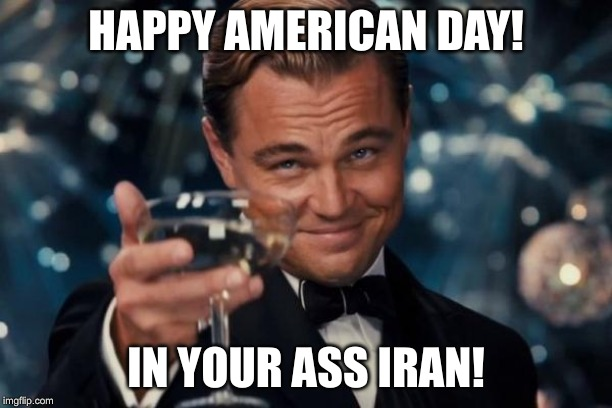 Leonardo Dicaprio Cheers Meme | HAPPY AMERICAN DAY! IN YOUR ASS IRAN! | image tagged in memes,leonardo dicaprio cheers | made w/ Imgflip meme maker