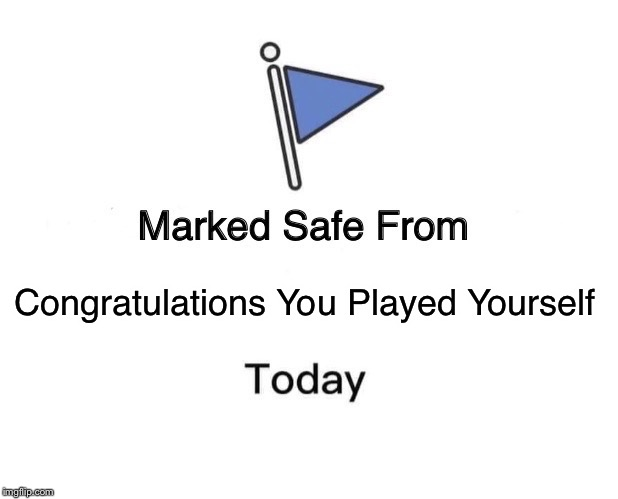 Marked Safe From Meme | Congratulations You Played Yourself | image tagged in memes,marked safe from | made w/ Imgflip meme maker