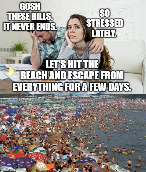 Bad Luck Brian Beach | GOSH THESE BILLS. IT NEVER ENDS. SO STRESSED LATELY. LET'S HIT THE BEACH AND ESCAPE FROM EVERYTHING FOR A FEW DAYS. | image tagged in summer vacation,day at the beach,beach,swimming,stressed out | made w/ Imgflip meme maker