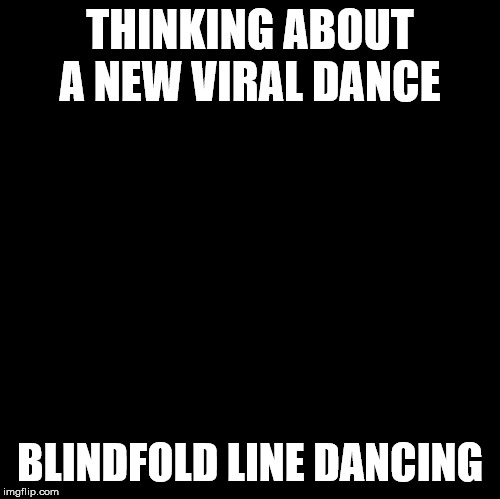 Blank | THINKING ABOUT A NEW VIRAL DANCE BLINDFOLD LINE DANCING | image tagged in blank | made w/ Imgflip meme maker