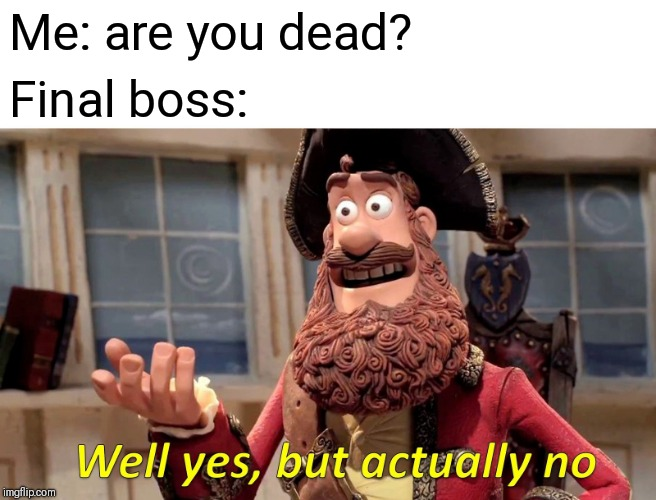 Well Yes, But Actually No | Me: are you dead? Final boss: | image tagged in memes,well yes but actually no | made w/ Imgflip meme maker