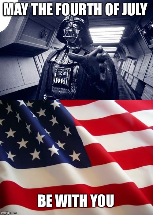 MAY THE FOURTH OF JULY BE WITH YOU | image tagged in american flag,may the force be with you | made w/ Imgflip meme maker