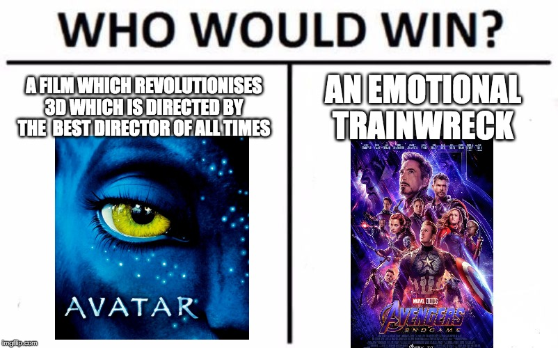 Who would definitely win? | A FILM WHICH REVOLUTIONISES 3D WHICH IS DIRECTED BY THE  BEST DIRECTOR OF ALL TIMES AN EMOTIONAL TRAINWRECK | image tagged in memes,who would win,avatar,avengers endgame,movies,dank memes | made w/ Imgflip meme maker