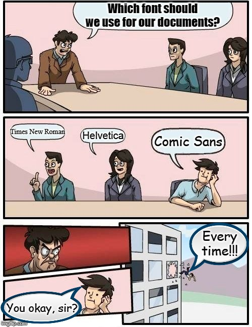 Boardroom Font Suggestion | Which font should we use for our documents? Times New Roman Helvetica Comic Sans You okay, sir? Every time!!! | image tagged in memes,boardroom meeting suggestion | made w/ Imgflip meme maker