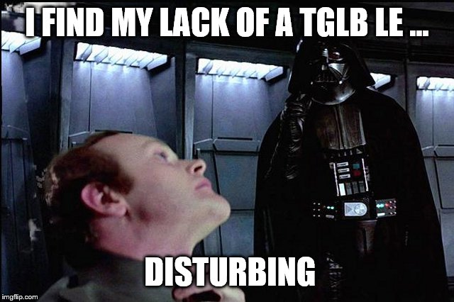 I find your lack of faith disturbing | I FIND MY LACK OF A TGLB LE ... DISTURBING | image tagged in i find your lack of faith disturbing | made w/ Imgflip meme maker