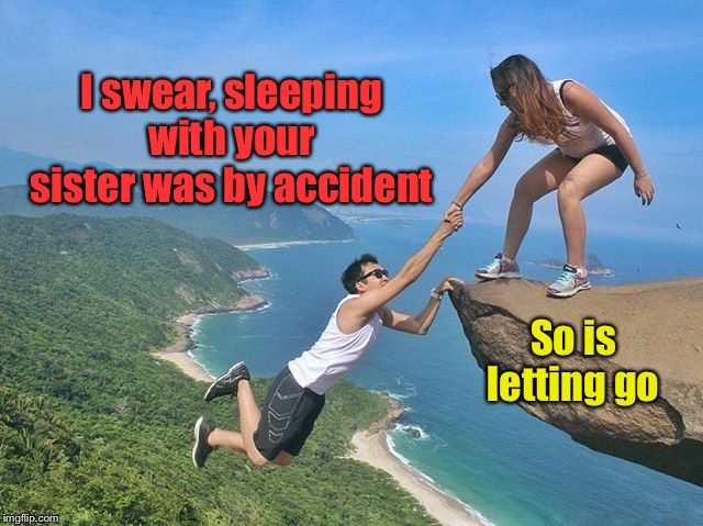 Accidental sex - happens all the time | I swear, sleeping with your sister was by accident So is letting go | image tagged in boyfriend,accidental sex,cliff,let go,sister of girlfriend | made w/ Imgflip meme maker