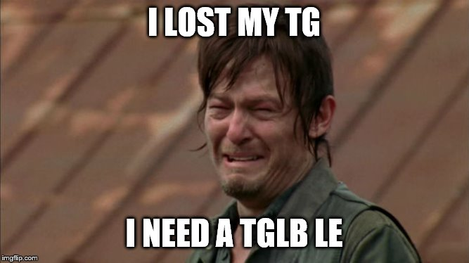 Daryl Dixon Crying | I LOST MY TG I NEED A TGLB LE | image tagged in daryl dixon crying | made w/ Imgflip meme maker