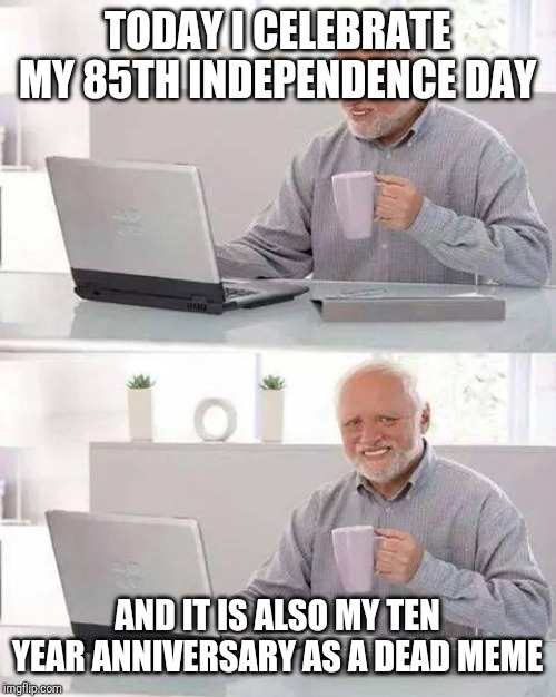 Hide the Pain Harold Meme | TODAY I CELEBRATE MY 85TH INDEPENDENCE DAY AND IT IS ALSO MY TEN YEAR ANNIVERSARY AS A DEAD MEME | image tagged in memes,hide the pain harold | made w/ Imgflip meme maker