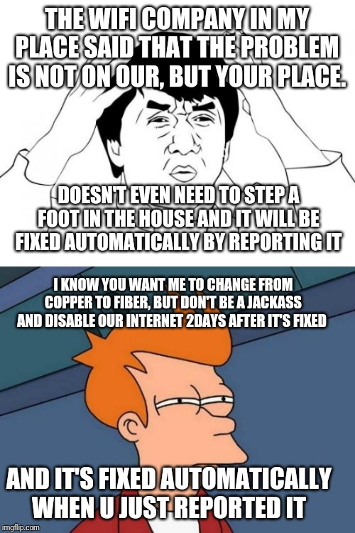 THE WIFI COMPANY IN MY PLACE SAID THAT THE PROBLEM IS NOT ON OUR, BUT YOUR PLACE. DOESN'T EVEN NEED TO STEP A FOOT IN THE HOUSE AND IT WILL  | image tagged in memes,futurama fry,jackie chan wtf | made w/ Imgflip meme maker