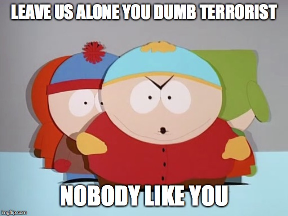 LEAVE US ALONE YOU DUMB TERRORIST NOBODY LIKE YOU | image tagged in go away pip | made w/ Imgflip meme maker