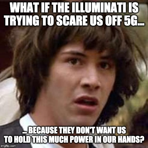 the powers-at-be don't actually want us connected and informed | WHAT IF THE ILLUMINATI IS TRYING TO SCARE US OFF 5G... ... BECAUSE THEY DON'T WANT US TO HOLD THIS MUCH POWER IN OUR HANDS? | image tagged in memes,conspiracy keanu,conspiracy theory,5g,misdirection,science | made w/ Imgflip meme maker