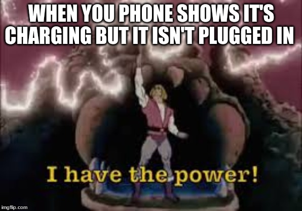 WHEN YOU PHONE SHOWS IT'S CHARGING BUT IT ISN'T PLUGGED IN | image tagged in i have the power | made w/ Imgflip meme maker