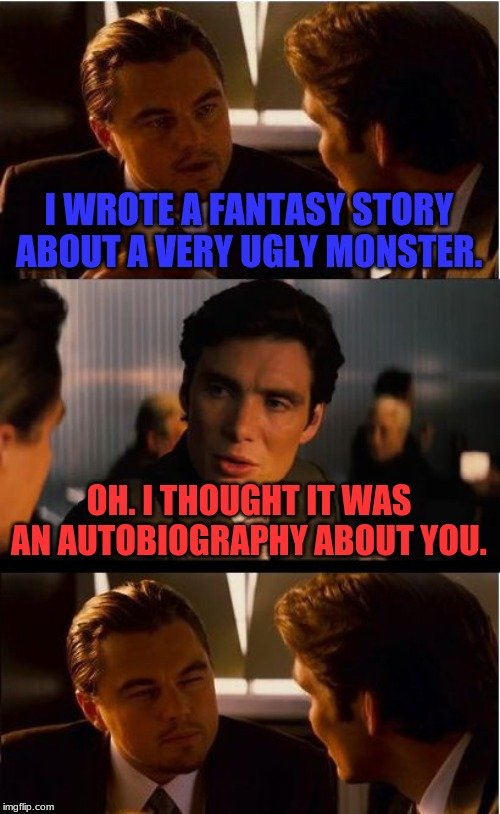 Is He Really That Ugly? | I WROTE A FANTASY STORY ABOUT A VERY UGLY MONSTER. OH. I THOUGHT IT WAS AN AUTOBIOGRAPHY ABOUT YOU. | image tagged in memes,inception | made w/ Imgflip meme maker
