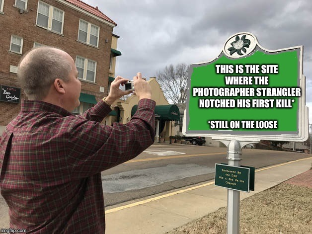 Honey I got to get a pic of this....honey? | THIS IS THE SITE WHERE THE PHOTOGRAPHER STRANGLER NOTCHED HIS FIRST KILL* *STILL ON THE LOOSE | image tagged in photomarker | made w/ Imgflip meme maker