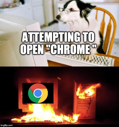 "It's a different day at work;  it's the same old chrome. The 'lag' is staggering. | ATTEMPTING TO OPEN ""CHROME "" 