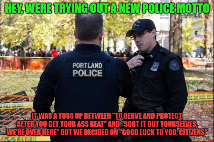 "Say what you mean | HEY, WERE TRYING OUT A NEW POLICE MOTTO IT WAS A TOSS UP BETWEEN ""TO SERVE AND PROTECT, AFTER YOU GET YOUR ASS BEAT"" AND ""SORT IT OUT YOURSE 