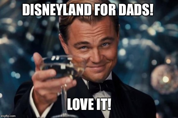 Leonardo Dicaprio Cheers Meme | DISNEYLAND FOR DADS! LOVE IT! | image tagged in memes,leonardo dicaprio cheers | made w/ Imgflip meme maker