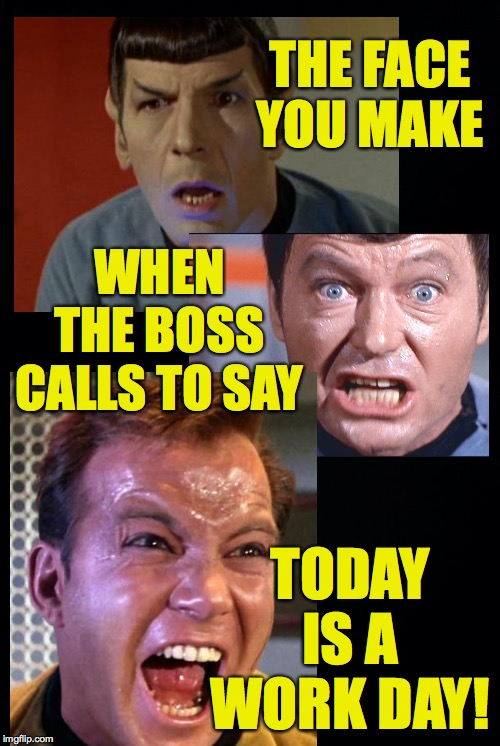 Four day weekends should be automatic when a holiday falls on Thursday or Tuesday, in my opinion | THE FACE YOU MAKE TODAY IS A WORK DAY! WHEN THE BOSS CALLS TO SAY | image tagged in black background,memes,kirk,mccoy,spock,bad friday | made w/ Imgflip meme maker