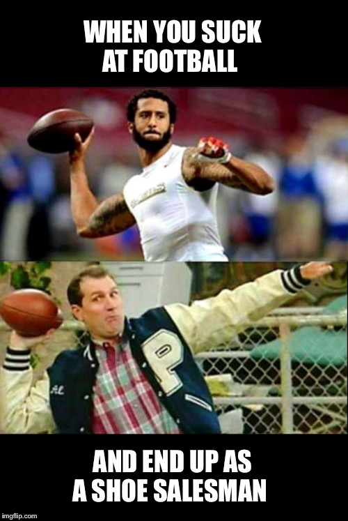 Aargh! | WHEN YOU SUCK AT FOOTBALL AND END UP AS A SHOE SALESMAN | image tagged in kaepernick,al bundy,married with children,nike | made w/ Imgflip meme maker