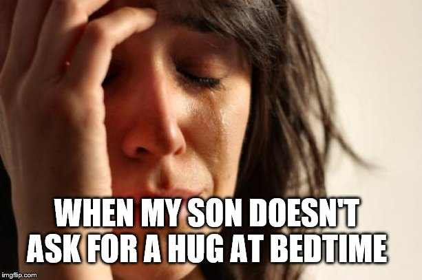 First World Problems Meme | WHEN MY SON DOESN'T ASK FOR A HUG AT BEDTIME | image tagged in memes,first world problems | made w/ Imgflip meme maker