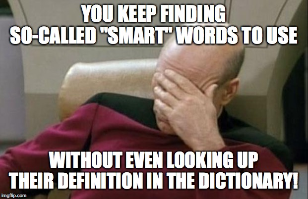 "Captain Picard Facepalm | YOU KEEP FINDING SO-CALLED ""SMART"" WORDS TO USE WITHOUT EVEN LOOKING UP THEIR DEFINITION IN THE DICTIONARY! 