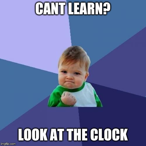 Success Kid Meme | CANT LEARN? LOOK AT THE CLOCK | image tagged in memes,success kid | made w/ Imgflip meme maker