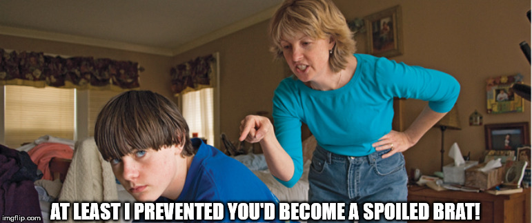 Angry Mom | AT LEAST I PREVENTED YOU'D BECOME A SPOILED BRAT! | image tagged in angry mom | made w/ Imgflip meme maker