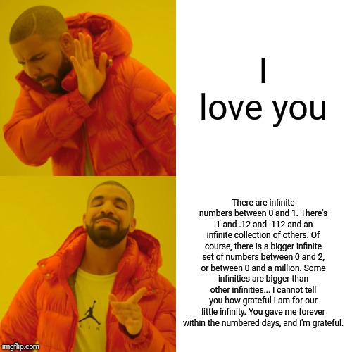 Drake Hotline Bling Meme | I love you There are infinite numbers between 0 and 1. There's .1 and .12 and .112 and an infinite collection of others. Of course, there is | image tagged in memes,drake hotline bling | made w/ Imgflip meme maker