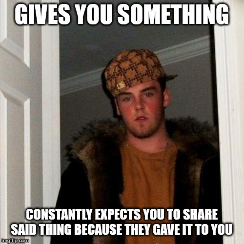 Scumbag Steve Meme | GIVES YOU SOMETHING CONSTANTLY EXPECTS YOU TO SHARE SAID THING BECAUSE THEY GAVE IT TO YOU | image tagged in memes,scumbag steve,AdviceAnimals | made w/ Imgflip meme maker