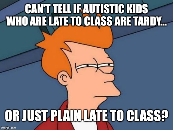 Fry the Teacher | CAN'T TELL IF AUTISTIC KIDS WHO ARE LATE TO CLASS ARE TARDY... OR JUST PLAIN LATE TO CLASS? | image tagged in memes,futurama fry,autistic,school,special education | made w/ Imgflip meme maker