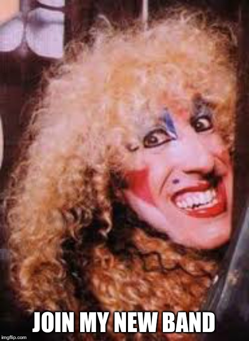 twisted sister | JOIN MY NEW BAND | image tagged in twisted sister | made w/ Imgflip meme maker