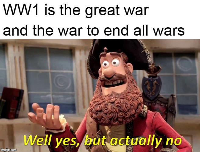 Well Yes, But Actually No Meme | WW1 is the great war and the war to end all wars | image tagged in memes,well yes but actually no | made w/ Imgflip meme maker