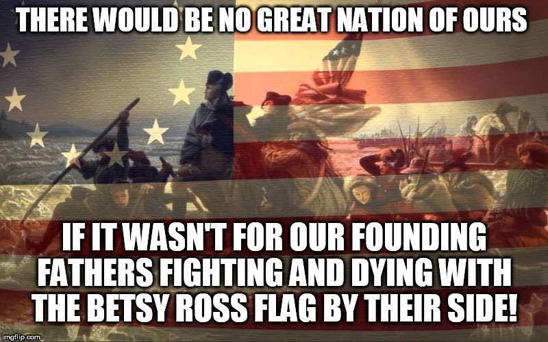 Betsy Ross Flag | THERE WOULD BE NO GREAT NATION OF OURS IF IT WASN'T FOR OUR FOUNDING FATHERS FIGHTING AND DYING WITH THE BETSY ROSS FLAG BY THEIR SIDE! | image tagged in betsy ross,american flag,flag,maga,trump,memes | made w/ Imgflip meme maker