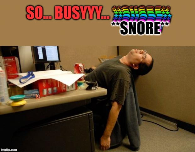 asleep at desk | SO... BUSYYY... **SNORE** **SNORE** **SNORE** **SNORE** **SNORE** **SNORE** **SNORE** **SNORE** | image tagged in asleep at desk | made w/ Imgflip meme maker