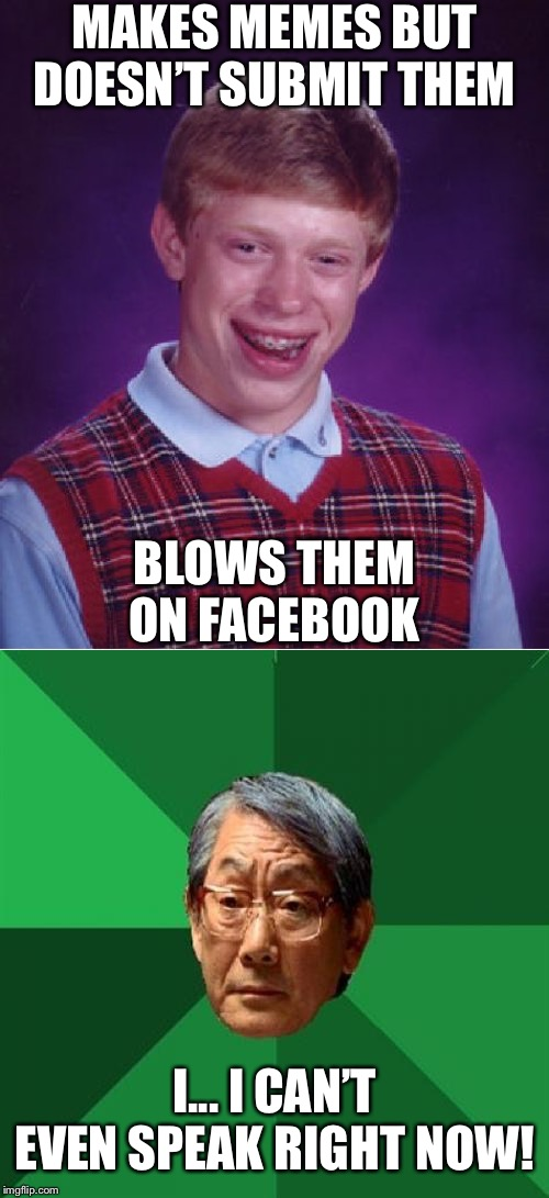 MAKES MEMES BUT DOESN'T SUBMIT THEM BLOWS THEM ON FACEBOOK I... I CAN'T EVEN SPEAK RIGHT NOW! | image tagged in memes,high expectations asian father,bad luck brian | made w/ Imgflip meme maker