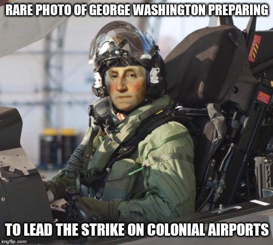 Top Gun |  RARE PHOTO OF GEORGE WASHINGTON PREPARING; TO LEAD THE STRIKE ON COLONIAL AIRPORTS | image tagged in trump,gop,liar,moron,idiot,hamiltonmemes | made w/ Imgflip meme maker