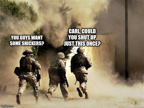 Carl offering some Snickers to his fellow Marines | YOU GUYS WANT SOME SNICKERS? CARL, COULD YOU SHUT UP JUST THIS ONCE? | image tagged in marines run towards the sound of chaos that's nice the army ta | made w/ Imgflip meme maker