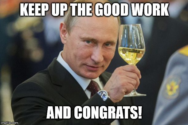 Putin Cheers | KEEP UP THE GOOD WORK AND CONGRATS! | image tagged in putin cheers | made w/ Imgflip meme maker