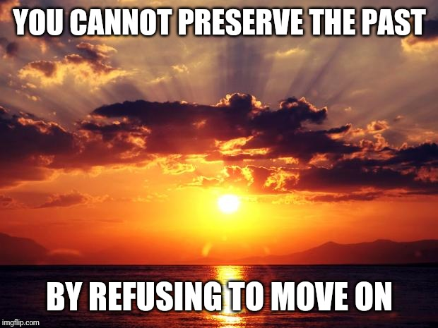 You do not have to let past die, but... | YOU CANNOT PRESERVE THE PAST BY REFUSING TO MOVE ON | image tagged in sunset | made w/ Imgflip meme maker