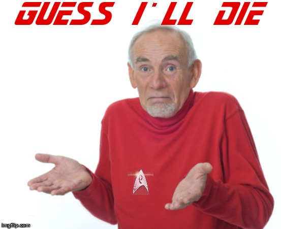 Bid You Good Bye, Scotty! | . GUESS I'LL DIE | image tagged in guess i'll die,memes,star trek,red shirt,star trek red shirts | made w/ Imgflip meme maker