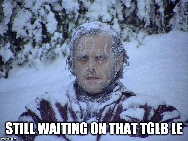 Jack Nicholson The Shining Snow Meme | STILL WAITING ON THAT TGLB LE | image tagged in memes,jack nicholson the shining snow | made w/ Imgflip meme maker