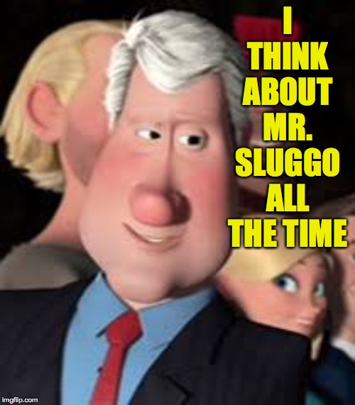 I THINK ABOUT MR. SLUGGO ALL THE TIME | made w/ Imgflip meme maker