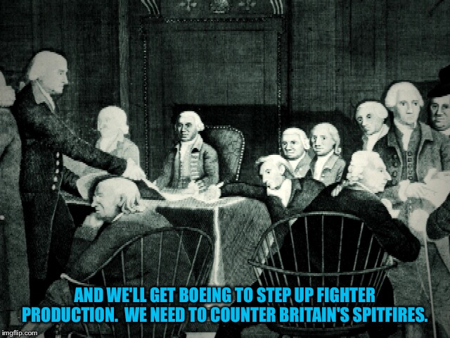 second continental congress | AND WE'LL GET BOEING TO STEP UP FIGHTER PRODUCTION.  WE NEED TO COUNTER BRITAIN'S SPITFIRES. | image tagged in continental congress | made w/ Imgflip meme maker