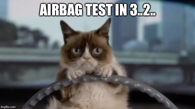 Grumpy cat driving | AIRBAG TEST IN 3..2.. | image tagged in grumpy cat driving | made w/ Imgflip meme maker