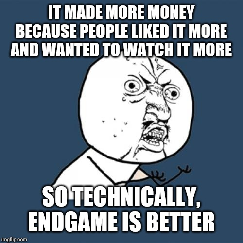 IT MADE MORE MONEY BECAUSE PEOPLE LIKED IT MORE AND WANTED TO WATCH IT MORE SO TECHNICALLY, ENDGAME IS BETTER | image tagged in memes,y u no | made w/ Imgflip meme maker
